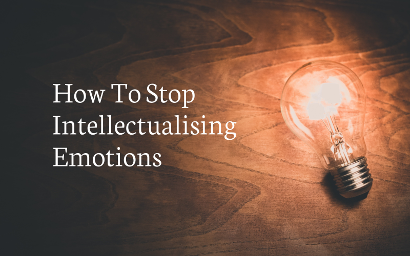 How To Stop Intellectualising Emotions